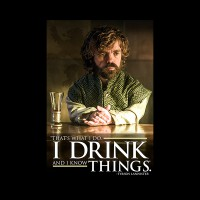 GAME OF THRONES (TYRION - I DRINK AND I KNOW THING
